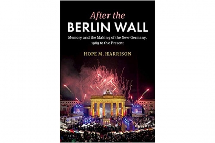 After the Berlin Wall Memory and the Making of the New Germany, 1989 to the Present